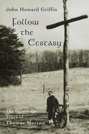 Follow the Ecstasy: The Hermitage Years of Thomas Merton ebook by Griffin, John Howard