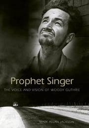 Prophet Singer - The Voice and Vision of Woody Guthrie ebook by Mark Allan Jackson