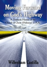 Moving Forward on God's Highway - A Textbook History of the Church of Christ (Holiness) U.S.A. ebook by Willenham Castilla