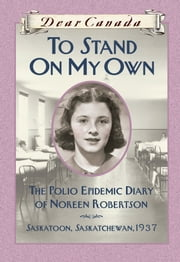 Dear Canada: To Stand on My Own - The Polio Epidemic Diary of Noreen Robertson, Saskatoon, Saskatchewan, 1937 ebook by Barbara Haworth-Attard