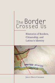 The Border Crossed Us - Rhetorics of Borders, Citizenship, and Latina/o Identity ebook by Josue David Cisneros