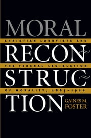 Moral Reconstruction - Christian Lobbyists and the Federal Legislation of Morality, 1865-1920 ebook by Gaines M. Foster