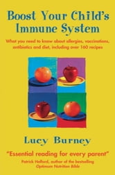 Boost Your Child's Immune System - What You Need to Know About Allergies, Vaccinations, Antibiotics and Diet, Including Over 160 Recipes ebook by Lucy Burney