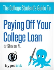 The College Student's Guide to Paying Off Your College Loan ebook by Steven  Needham