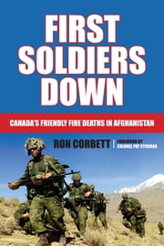 First Soldiers Down - Canada's Friendly Fire Deaths in Afghanistan ebook by Ron Corbett,Colonel Pat Stogran