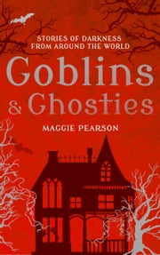 Goblins and Ghosties - Stories of Darkness from Around the World ebook by Maggie Pearson,Francesca Greenwood