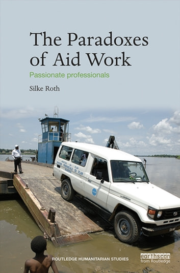 The Paradoxes of Aid Work - Passionate Professionals ebook by Silke Roth