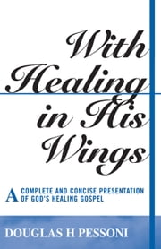 With Healing in His Wings: A Complete and Concise Presentation of God's Healing Gospel ebook by Douglas H. Pessoni