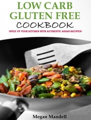 Low Carb Gluten Free Cookbook - Spice up your kitchen with authentic Asian recipes! ebook by Megan Mandell
