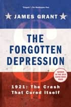The Forgotten Depression - 1921: The Crash That Cured Itself ebook by James Grant