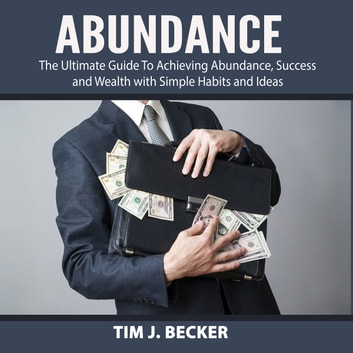 Abundance: The Ultimate Guide To Achieving Abundance, Success and Wealth with Simple Habits and Ideas audiobook by Tim J. Becker