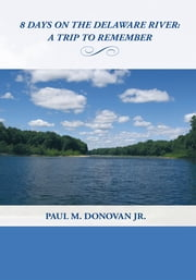 8 Days on the Delaware River: - A Trip To Remember ebook by Paul M. Donovan Jr.