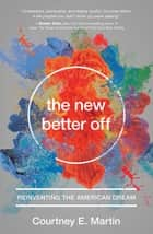 The New Better Off - Reinventing the American Dream ebook by Courtney E. Martin