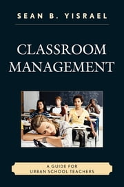 Classroom Management - A Guide for Urban School Teachers ebook by Sean B. Yisrael