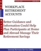 WORKPLACE RETIREMENT ACCOUNTS - Better Guidance and Information Could Help Plan Participants at Home and Abroad Manage Their Retirement Savings ebook by Hugues Dumont