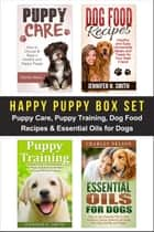 Happy Puppy Box Set: Puppy Care, Puppy Training, Dog Food Recipes & Essential Oils for Dogs ebook by Charles Nelson, Jennifer Smith