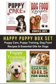 Happy Puppy Box Set: Puppy Care, Puppy Training, Dog Food Recipes & Essential Oils for Dogs ebook by Charles Nelson,Jennifer Smith