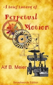 A Brief History of Perpetual Motion ebook by Alf B. Meier
