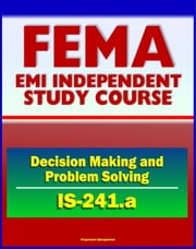 21st Century FEMA Study Course: Decision Making and Problem Solving (IS-241.a) - Ethics, Brainstorming, Surveys, Problem-Solving Models, Groupthink, Discussion Groups, Case Studies ebook by Progressive Management