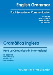 English Grammar for International Communication - 30 LESSONS with EXAMPLES EXERCISES and VOCABULARY ebook by Prof. Benjamín Franklin Arias