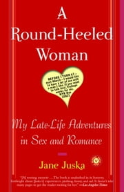 A Round-Heeled Woman - My Late-Life Adventures in Sex and Romance ebook by Jane Juska