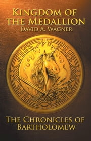 Kingdom Of The Medallion - The Chronicles of Bartholomew ebook by David A. Wagner