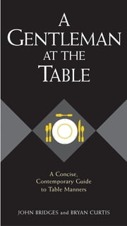 A Gentleman at the Table - A Concise, Contemporary Guide to Table Manners ebook by John Bridges,Bryan Curtis,Sheryl Shade