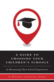 A Guide to Choosing Your Children's Schools - & Monitoring Their School Experiences ebook by Nweke, Winifred Chinwendu