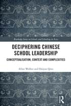 Deciphering Chinese School Leadership - Conceptualisation, Context and Complexities ebook by Allan Walker, Haiyan Qian