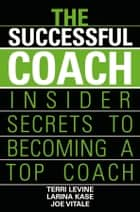 The Successful Coach - Insider Secrets to Becoming a Top Coach ebook by Terri Levine, Larina Kase, Joe Vitale