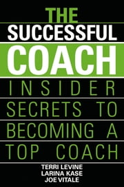 The Successful Coach - Insider Secrets to Becoming a Top Coach ebook by Terri Levine,Larina Kase,Joe Vitale