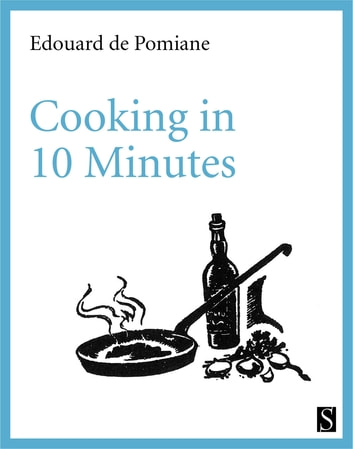 Cooking in 10 Minutes - or The Adaptation to the Rhythm of our Times ebook by Edouard de Pomiane