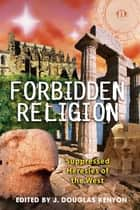 Forbidden Religion - Suppressed Heresies of the West ebook by J. Douglas Kenyon