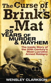 The Curse of Brink's-Mat - Twenty-Five Years of Murder and Mayhem - The Inside Story of the 20th Century's Most Lucrative Armed Robbery ebook by Wensley Clarkson