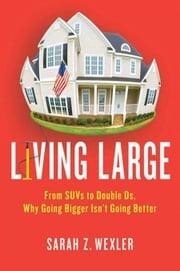 Living Large - From SUVs to Double Ds---Why Going Bigger Isn't Going Better ebook by Sarah Z. Wexler