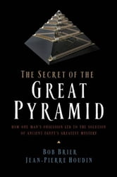 The Secret of the Great Pyramid - How One Man's Obsession Led to the Solution of Ancient Egypt's Greatest Mystery ebook by Bob Brier,Jean-Pierre Houdin