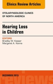 Hearing Loss in Children, An Issue of Otolaryngologic Clinics of North America, E-Book ebook by Bradley W. Kesser, MD