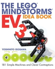 The LEGO MINDSTORMS EV3 Idea Book - 181 Simple Machines and Clever Contraptions ebook by Yoshihito Isogawa