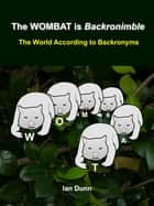 The WOMBAT is Backronimble: The World According to Backronyms ebook by Ian Dunn