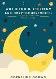 Why Bitcoin, Ethereum and Cryptocurrencies?: A Son's Explanation to His Father ebook by Cornelius Gouws
