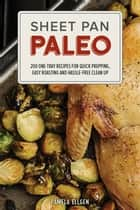 Sheet Pan Paleo - 200 One-Tray Recipes for Quick Prepping, Easy Roasting and Hassle-free Clean Up ebook by Pamela Ellgen