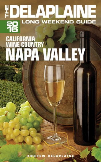 Napa Valley: The Delaplaine 2016 Long Weekend Guide ebook by Andrew Delaplaine