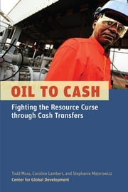 Oil to Cash - Fighting the Resource Curse through Cash Transfers ebook by Todd Moss,Caroline Lambert,Stephanie Majerowicz