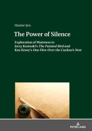 The Power of Silence - Exploration of Muteness in Jerzy Kosinski's «The Painted Bird» and Ken Kesey's «One Flew Over the Cuckoo's Nest» ebook by Hasine Sen