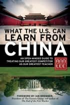 What the U.S. Can Learn from China - An Open-Minded Guide to Treating Our Greatest Competitor as Our Greatest Teacher ebook by Ann Lee