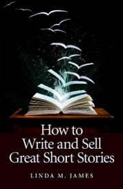 How To Write And Sell Great Short Stories ebook by Linda M. James