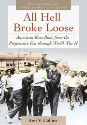 All Hell Broke Loose: American Race Riots from the Progressive Era through World War II ebook by Ann V. Collins