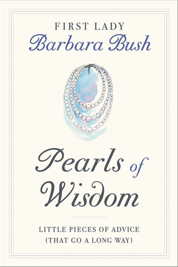 Pearls of Wisdom - Little Pieces of Advice (That Go a Long Way) ebook by Barbara Bush