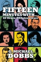 15 Minutes With… Forty Years of Interviews ebook by G. Michael Dobbs