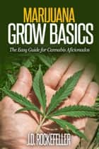 Marijuana Grow Basics: The Easy Guide for Cannabis Aficionados ebook by J.D. Rockefeller